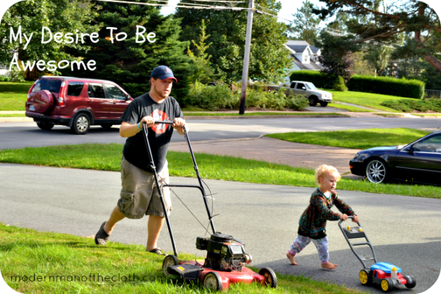 I don't have a great 'My Desire To Be Awesome' picture. So here I am mowing the lawn with Ariella 'helping'